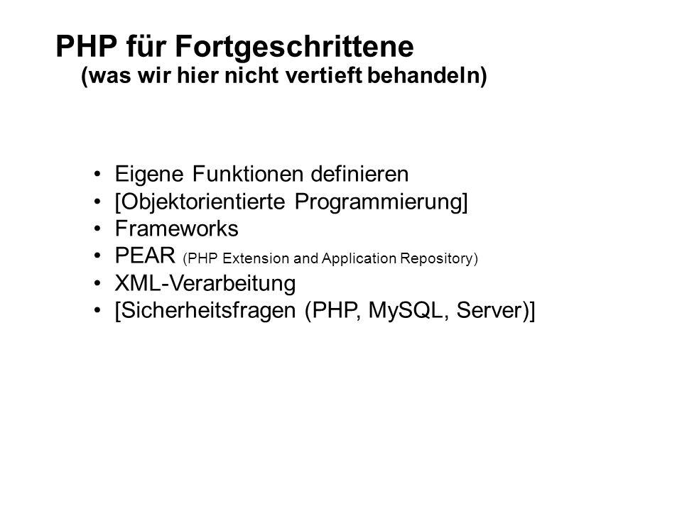 PHP für Fortgeschrittene (was wir hier nicht vertieft behandeln) Eigene Funktionen definieren [Objektorientierte Programmierung] Frameworks PEAR (PHP Extension and Application Repository) XML-Verarbeitung [Sicherheitsfragen (PHP, MySQL, Server)]