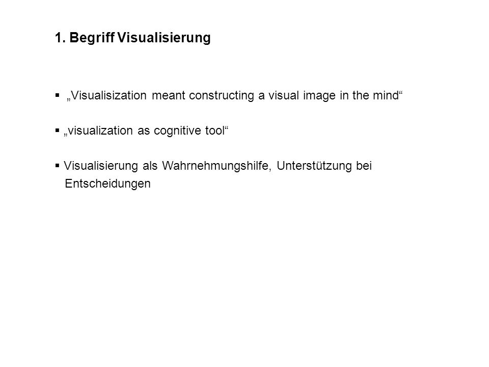 1. Begriff Visualisierung Visualisization meant constructing a visual image in the mind visualization as cognitive tool Visualisierung als Wahrnehmung