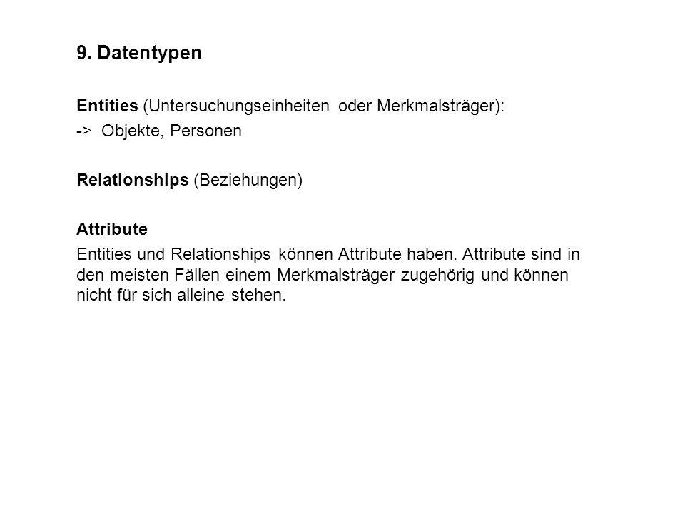 9. Datentypen Entities (Untersuchungseinheiten oder Merkmalsträger): -> Objekte, Personen Relationships (Beziehungen) Attribute Entities und Relations