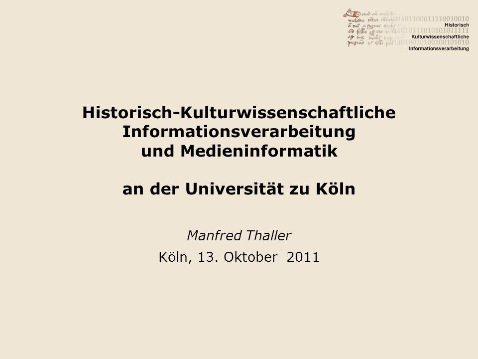 Historisch-Kulturwissenschaftliche Informationsverarbeitung und Medieninformatik an der Universität zu Köln Manfred Thaller Köln, 13. Oktober 2011