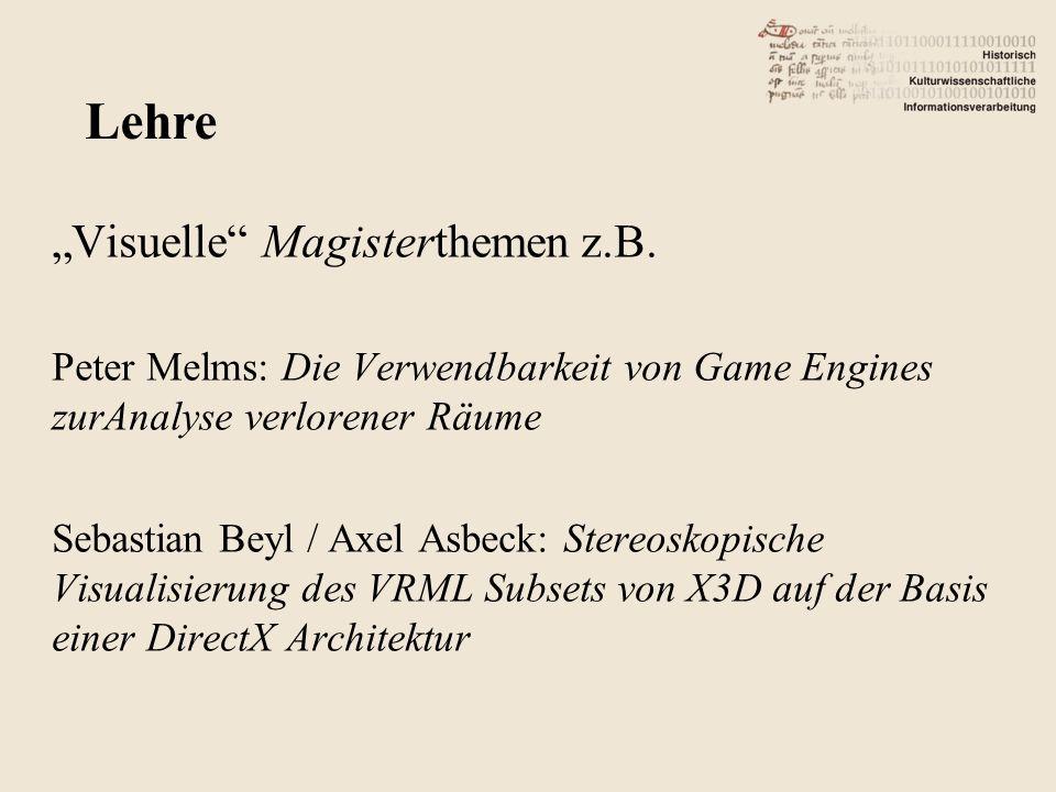 Visuelle Magisterthemen z.B. Peter Melms: Die Verwendbarkeit von Game Engines zurAnalyse verlorener Räume Sebastian Beyl / Axel Asbeck: Stereoskopisch