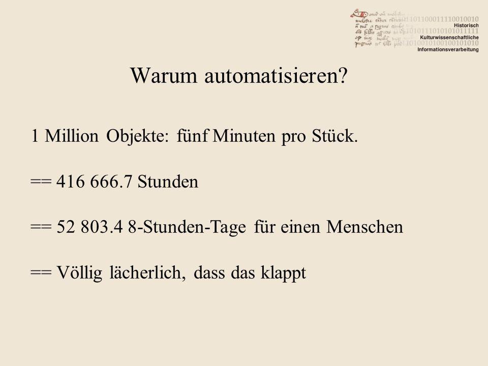 Warum automatisieren? 1 Million Objekte: fünf Minuten pro Stück. == 416 666.7 Stunden == 52 803.4 8-Stunden-Tage für einen Menschen == Völlig lächerli