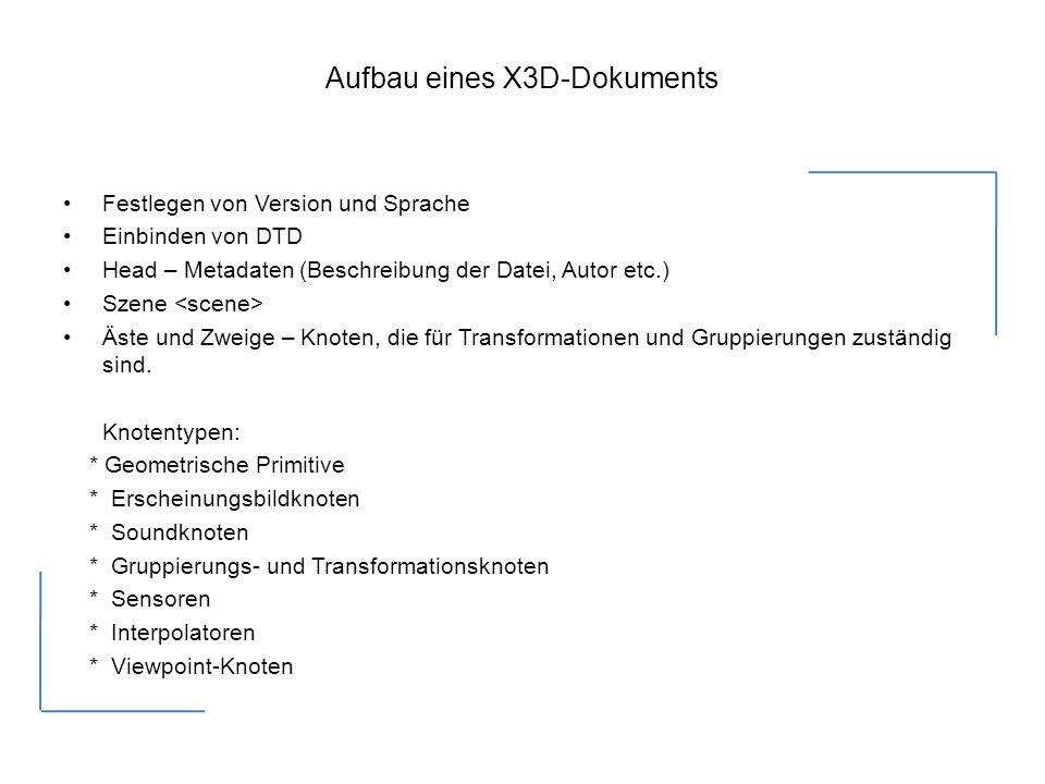 Aufbau eines X3D-Dokuments Festlegen von Version und Sprache Einbinden von DTD Head – Metadaten (Beschreibung der Datei, Autor etc.) Szene Äste und Zweige – Knoten, die für Transformationen und Gruppierungen zuständig sind.
