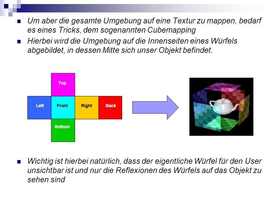 Um aber die gesamte Umgebung auf eine Textur zu mappen, bedarf es eines Tricks, dem sogenannten Cubemapping Hierbei wird die Umgebung auf die Innensei