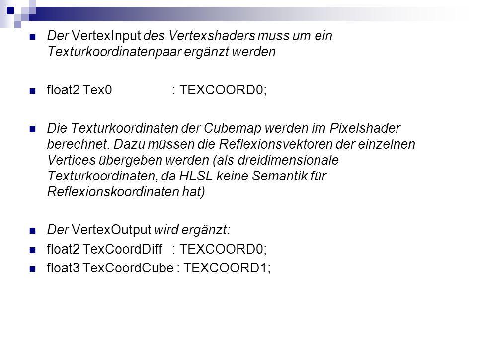 Der VertexInput des Vertexshaders muss um ein Texturkoordinatenpaar ergänzt werden float2 Tex0: TEXCOORD0; Die Texturkoordinaten der Cubemap werden im