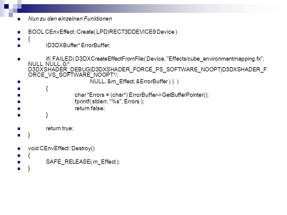 Nun zu den einzelnen Funktionen BOOL CEnvEffect::Create( LPDIRECT3DDEVICE9 Device ) { ID3DXBuffer* ErrorBuffer; if( FAILED( D3DXCreateEffectFromFile(