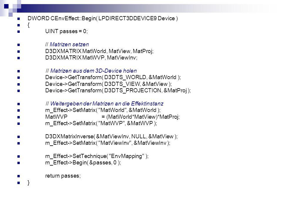 DWORD CEnvEffect::Begin( LPDIRECT3DDEVICE9 Device ) { UINT passes = 0; // Matrizen setzen D3DXMATRIX MatWorld, MatView, MatProj; D3DXMATRIX MatWVP, Ma