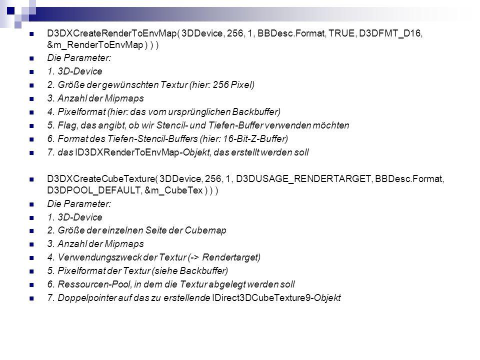 D3DXCreateRenderToEnvMap( 3DDevice, 256, 1, BBDesc.Format, TRUE, D3DFMT_D16, &m_RenderToEnvMap ) ) ) Die Parameter: 1. 3D-Device 2. Größe der gewünsch
