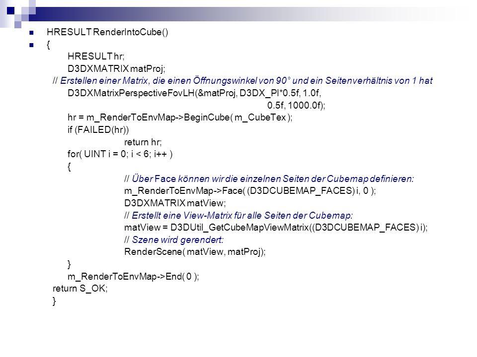 HRESULT RenderIntoCube() { HRESULT hr; D3DXMATRIX matProj; // Erstellen einer Matrix, die einen Öffnungswinkel von 90° und ein Seitenverhältnis von 1