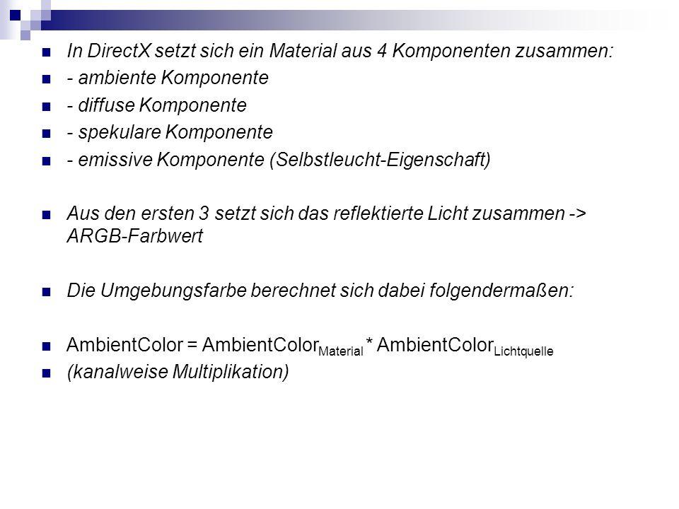 In DirectX setzt sich ein Material aus 4 Komponenten zusammen: - ambiente Komponente - diffuse Komponente - spekulare Komponente - emissive Komponente