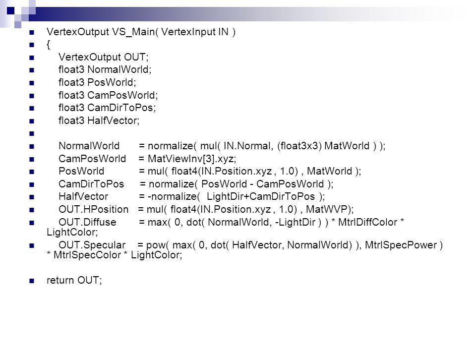 VertexOutput VS_Main( VertexInput IN ) { VertexOutput OUT; float3 NormalWorld; float3 PosWorld; float3 CamPosWorld; float3 CamDirToPos; float3 HalfVec