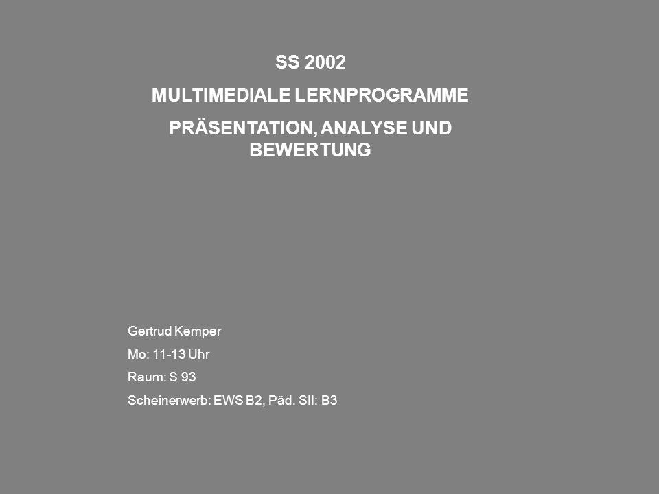 SS 2002 MULTIMEDIALE LERNPROGRAMME PRÄSENTATION, ANALYSE UND BEWERTUNG Gertrud Kemper Mo: 11-13 Uhr Raum: S 93 Scheinerwerb: EWS B2, Päd. SII: B3