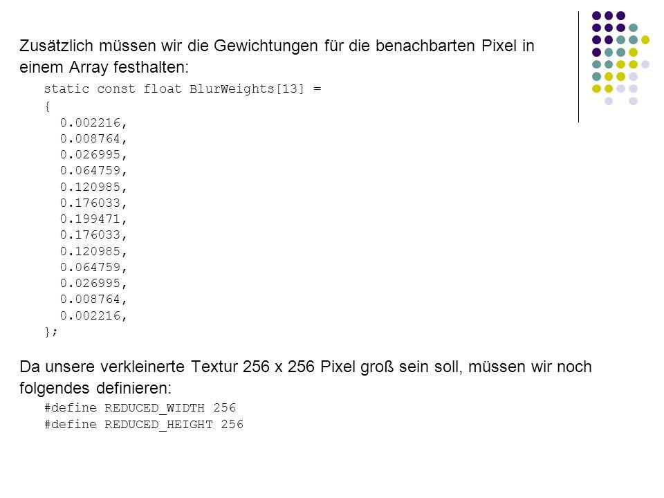 Zusätzlich müssen wir die Gewichtungen für die benachbarten Pixel in einem Array festhalten: static const float BlurWeights[13] = { 0.002216, 0.008764, 0.026995, 0.064759, 0.120985, 0.176033, 0.199471, 0.176033, 0.120985, 0.064759, 0.026995, 0.008764, 0.002216, }; Da unsere verkleinerte Textur 256 x 256 Pixel groß sein soll, müssen wir noch folgendes definieren: #define REDUCED_WIDTH 256 #define REDUCED_HEIGHT 256
