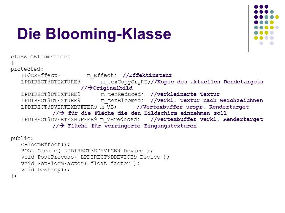 Die Blooming-Klasse class CBloomEffect { protected: ID3DXEffect* m_Effect;//Effektinstanz LPDIRECT3DTEXTURE9 m_texCopyOrgRT;//Kopie des aktuellen Rendetargets // Originalbild LPDIRECT3DTEXTURE9 m_texReduced;//verkleinerte Textur LPDIRECT3DTEXTURE9 m_texBloomed;//verkl.