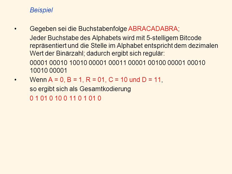 Beispiel Gegeben sei die Buchstabenfolge ABRACADABRA; Jeder Buchstabe des Alphabets wird mit 5-stelligem Bitcode repräsentiert und die Stelle im Alphabet entspricht dem dezimalen Wert der Binärzahl; dadurch ergibt sich regulär: 00001 00010 10010 00001 00011 00001 00100 00001 00010 10010 00001 Wenn A = 0, B = 1, R = 01, C = 10 und D = 11, so ergibt sich als Gesamtkodierung 0 1 01 0 10 0 11 0 1 01 0