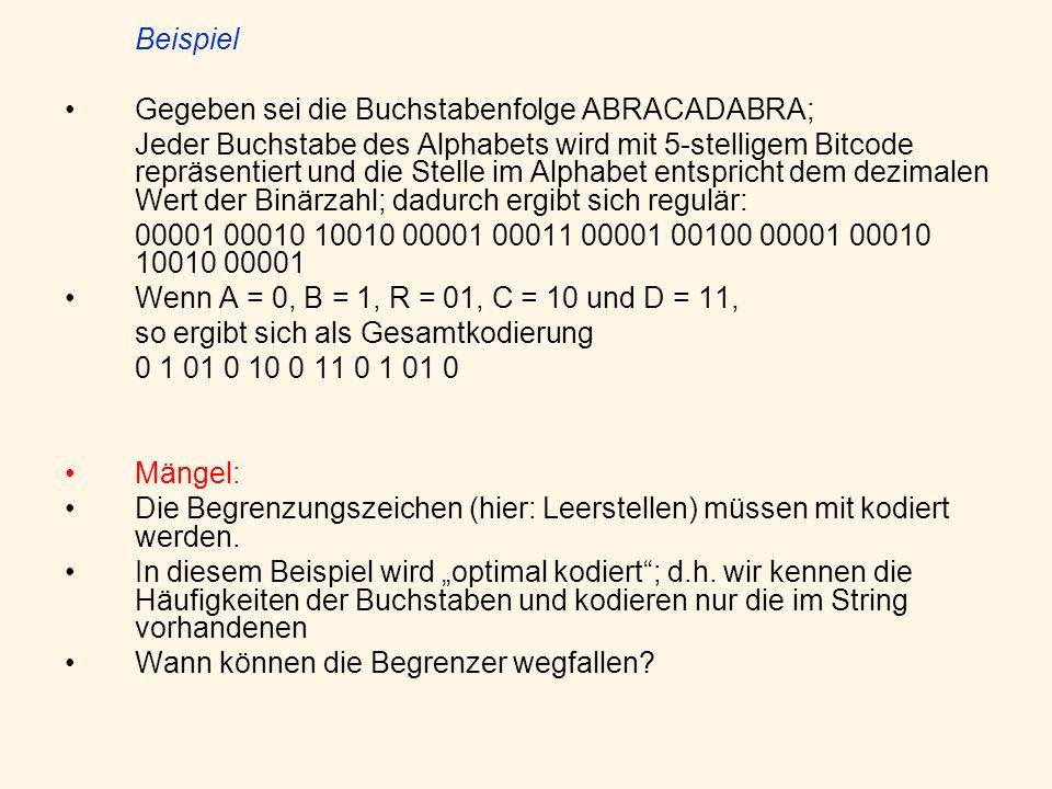 Beispiel Gegeben sei die Buchstabenfolge ABRACADABRA; Jeder Buchstabe des Alphabets wird mit 5-stelligem Bitcode repräsentiert und die Stelle im Alphabet entspricht dem dezimalen Wert der Binärzahl; dadurch ergibt sich regulär: 00001 00010 10010 00001 00011 00001 00100 00001 00010 10010 00001 Wenn A = 0, B = 1, R = 01, C = 10 und D = 11, so ergibt sich als Gesamtkodierung 0 1 01 0 10 0 11 0 1 01 0 Mängel: Die Begrenzungszeichen (hier: Leerstellen) müssen mit kodiert werden.