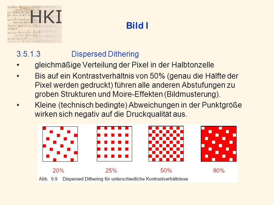 Bild I 3.5.1.3Dispersed Dithering gleichmäßige Verteilung der Pixel in der Halbtonzelle Bis auf ein Kontrastverhältnis von 50% (genau die Hälfte der Pixel werden gedruckt) führen alle anderen Abstufungen zu groben Strukturen und Moire-Effekten (Bildmusterung).