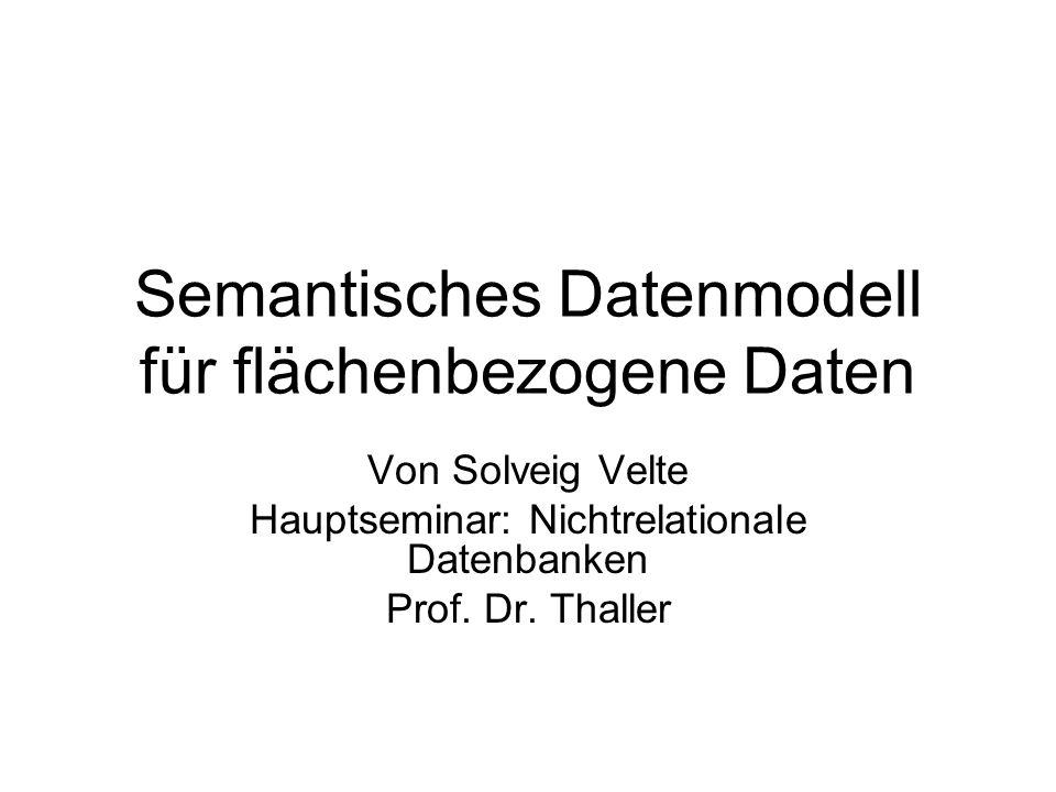 Gliederung Flächenbezogene Daten Semantisches Datenmodell –Entwurfsebenen –Beschreibung konsistenter Zustände –Definition von Produktionen –Konsistenz –Schemadefinition Fazit