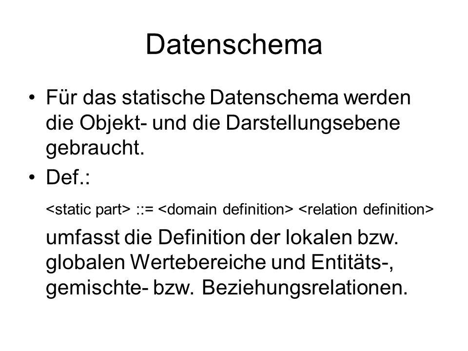 Datenschema Für das statische Datenschema werden die Objekt- und die Darstellungsebene gebraucht. Def.: ::= umfasst die Definition der lokalen bzw. gl