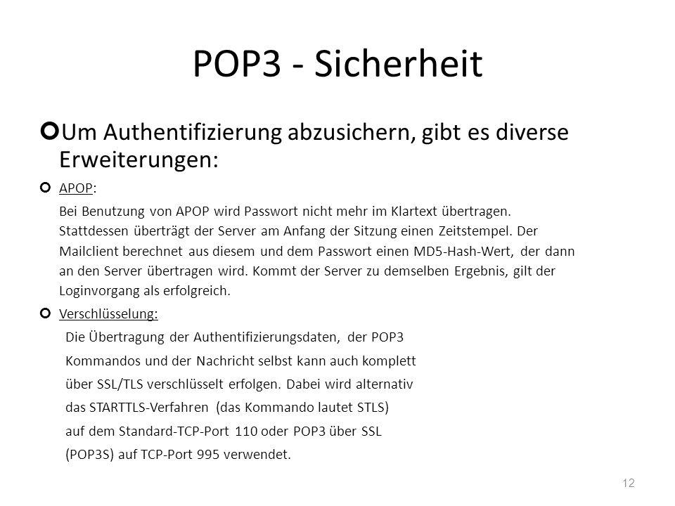 POP3 - Sicherheit Um Authentifizierung abzusichern, gibt es diverse Erweiterungen: APOP: Bei Benutzung von APOP wird Passwort nicht mehr im Klartext ü