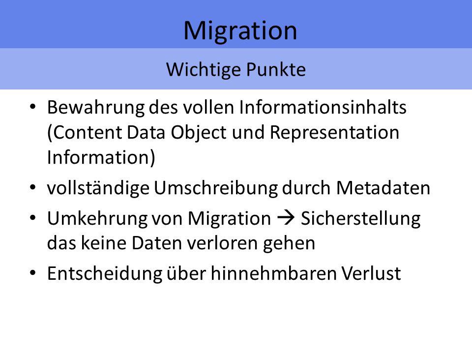Wichtige Punkte Migration Bewahrung des vollen Informationsinhalts (Content Data Object und Representation Information) vollständige Umschreibung durch Metadaten Umkehrung von Migration Sicherstellung das keine Daten verloren gehen Entscheidung über hinnehmbaren Verlust