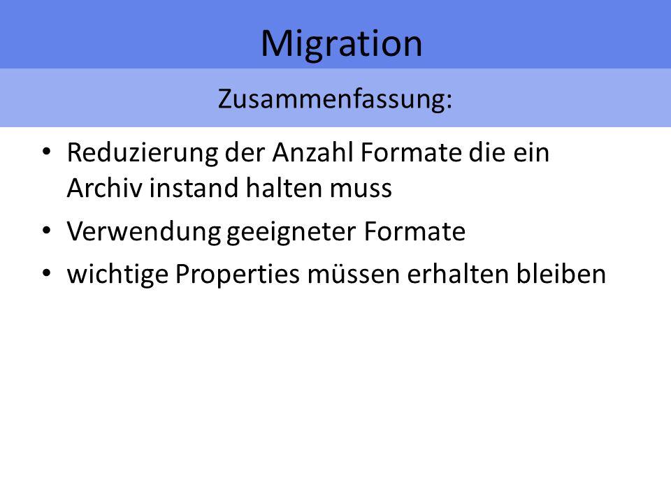 Zusammenfassung: Migration Reduzierung der Anzahl Formate die ein Archiv instand halten muss Verwendung geeigneter Formate wichtige Properties müssen erhalten bleiben