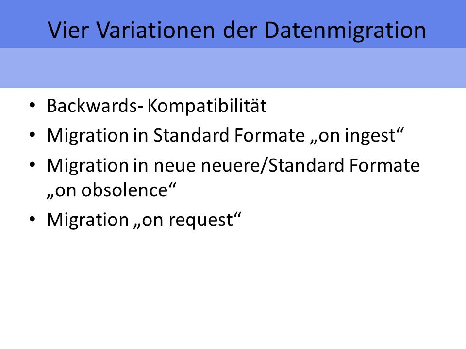 Vier Variationen der Datenmigration Backwards- Kompatibilität Migration in Standard Formate on ingest Migration in neue neuere/Standard Formate on obsolence Migration on request