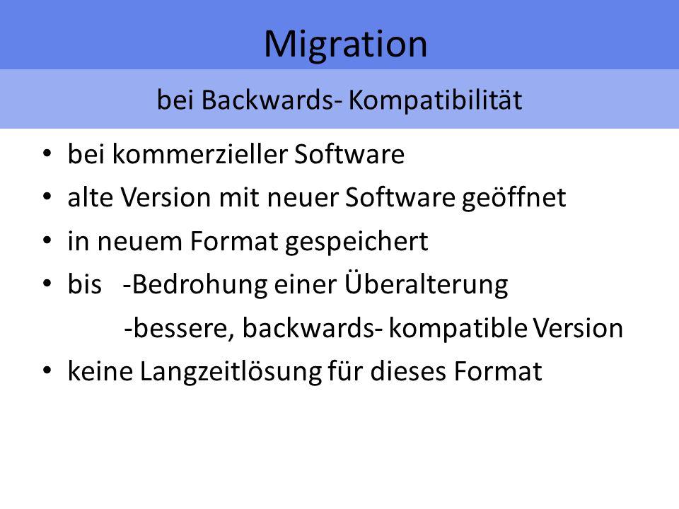 bei Backwards- Kompatibilität Migration bei kommerzieller Software alte Version mit neuer Software geöffnet in neuem Format gespeichert bis -Bedrohung einer Überalterung -bessere, backwards- kompatible Version keine Langzeitlösung für dieses Format