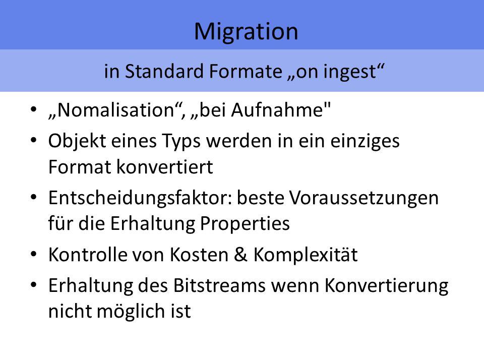 in Standard Formate on ingest Migration Nomalisation, bei Aufnahme Objekt eines Typs werden in ein einziges Format konvertiert Entscheidungsfaktor: beste Voraussetzungen für die Erhaltung Properties Kontrolle von Kosten & Komplexität Erhaltung des Bitstreams wenn Konvertierung nicht möglich ist