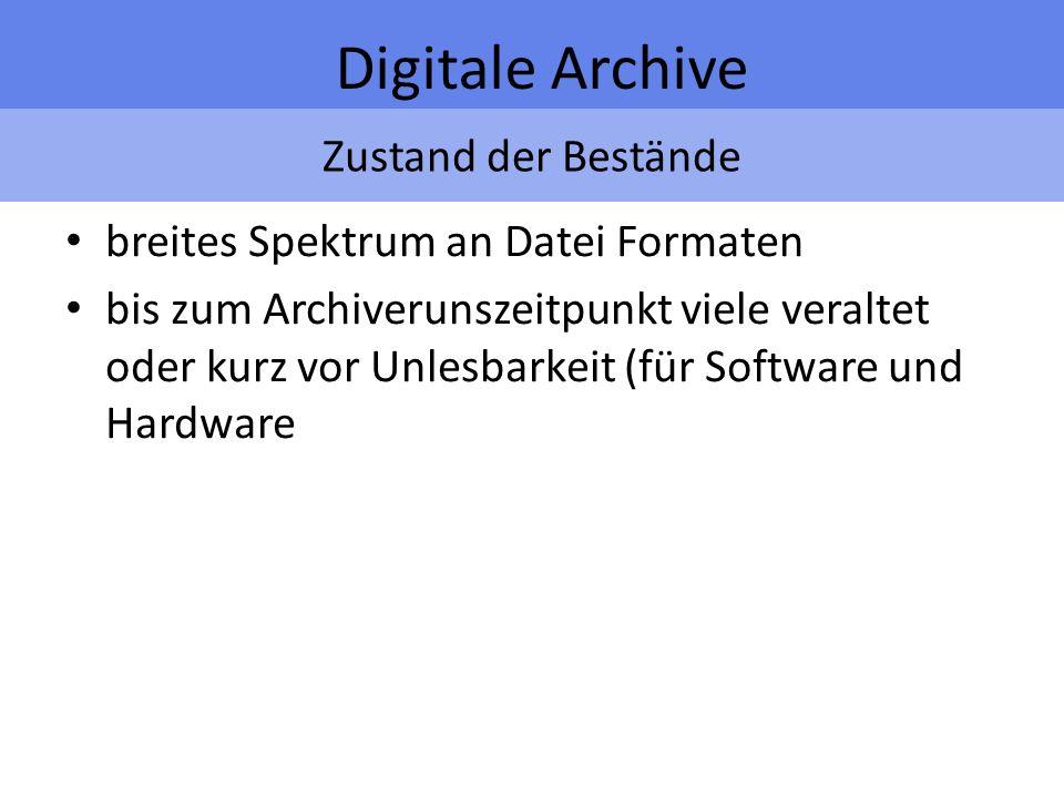 Zustand der Bestände Digitale Archive breites Spektrum an Datei Formaten bis zum Archiverunszeitpunkt viele veraltet oder kurz vor Unlesbarkeit (für Software und Hardware