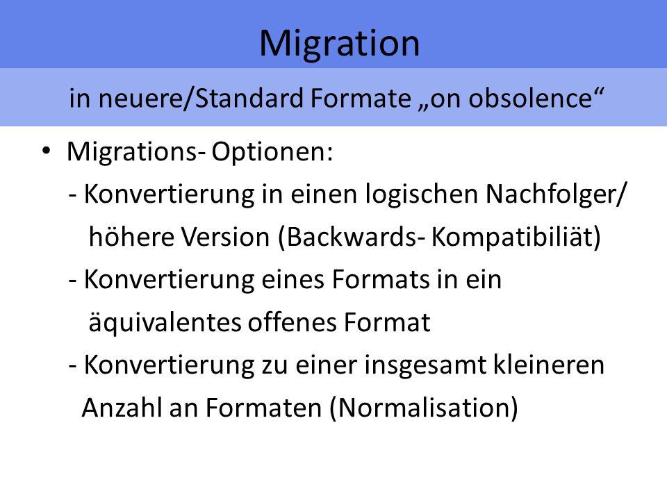 in neuere/Standard Formate on obsolence Migration Migrations- Optionen: - Konvertierung in einen logischen Nachfolger/ höhere Version (Backwards- Kompatibiliät) - Konvertierung eines Formats in ein äquivalentes offenes Format - Konvertierung zu einer insgesamt kleineren Anzahl an Formaten (Normalisation)
