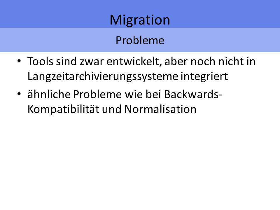 Probleme Migration Tools sind zwar entwickelt, aber noch nicht in Langzeitarchivierungssysteme integriert ähnliche Probleme wie bei Backwards- Kompatibilität und Normalisation