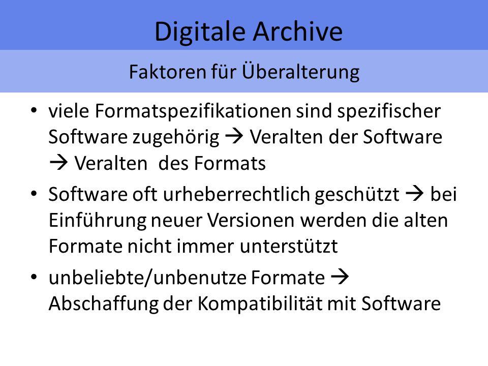 Faktoren für Überalterung Digitale Archive viele Formatspezifikationen sind spezifischer Software zugehörig Veralten der Software Veralten des Formats Software oft urheberrechtlich geschützt bei Einführung neuer Versionen werden die alten Formate nicht immer unterstützt unbeliebte/unbenutze Formate Abschaffung der Kompatibilität mit Software
