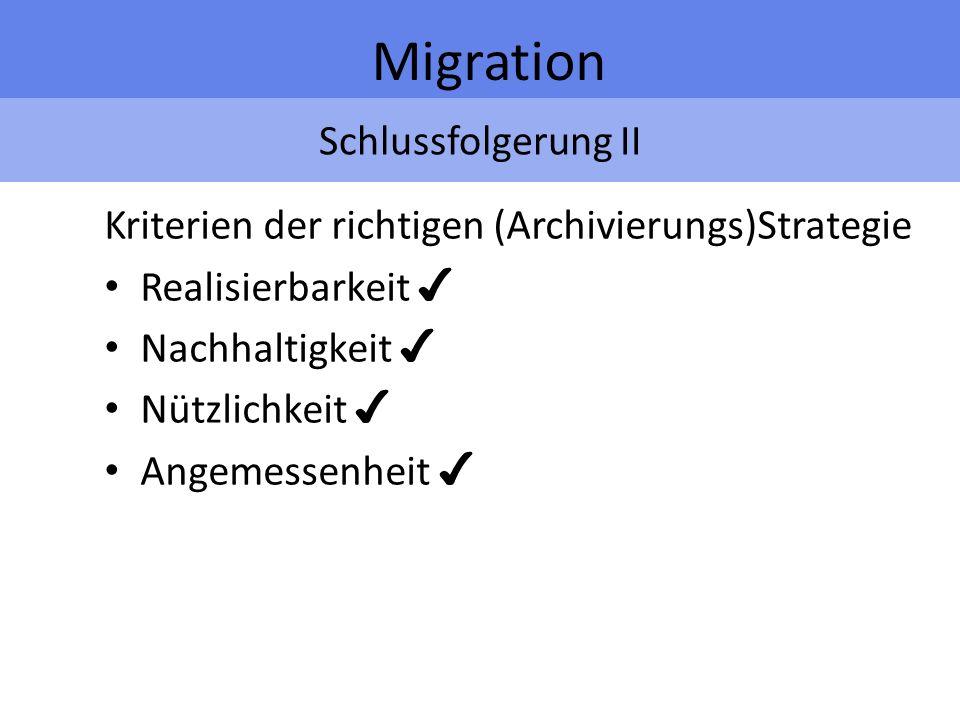 Schlussfolgerung II Migration Kriterien der richtigen (Archivierungs)Strategie Realisierbarkeit Nachhaltigkeit Nützlichkeit Angemessenheit