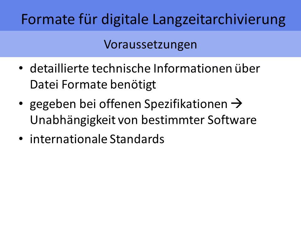 Voraussetzungen Formate für digitale Langzeitarchivierung detaillierte technische Informationen über Datei Formate benötigt gegeben bei offenen Spezifikationen Unabhängigkeit von bestimmter Software internationale Standards