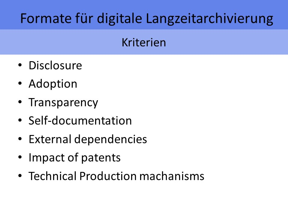 Kriterien Formate für digitale Langzeitarchivierung Disclosure Adoption Transparency Self-documentation External dependencies Impact of patents Technical Production machanisms