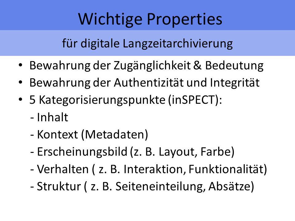 für digitale Langzeitarchivierung Wichtige Properties Bewahrung der Zugänglichkeit & Bedeutung Bewahrung der Authentizität und Integrität 5 Kategorisierungspunkte (inSPECT): - Inhalt - Kontext (Metadaten) - Erscheinungsbild (z.