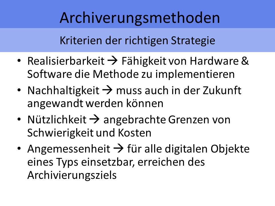 Kriterien der richtigen Strategie Archiverungsmethoden Realisierbarkeit Fähigkeit von Hardware & Software die Methode zu implementieren Nachhaltigkeit muss auch in der Zukunft angewandt werden können Nützlichkeit angebrachte Grenzen von Schwierigkeit und Kosten Angemessenheit für alle digitalen Objekte eines Typs einsetzbar, erreichen des Archivierungsziels