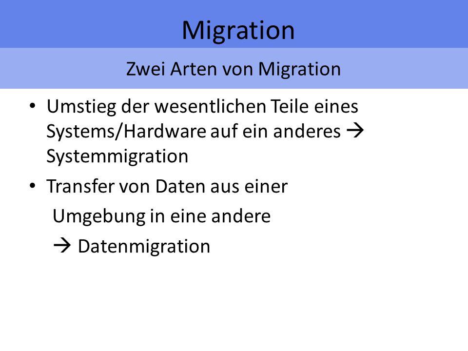 Zwei Arten von Migration Migration Umstieg der wesentlichen Teile eines Systems/Hardware auf ein anderes Systemmigration Transfer von Daten aus einer Umgebung in eine andere Datenmigration