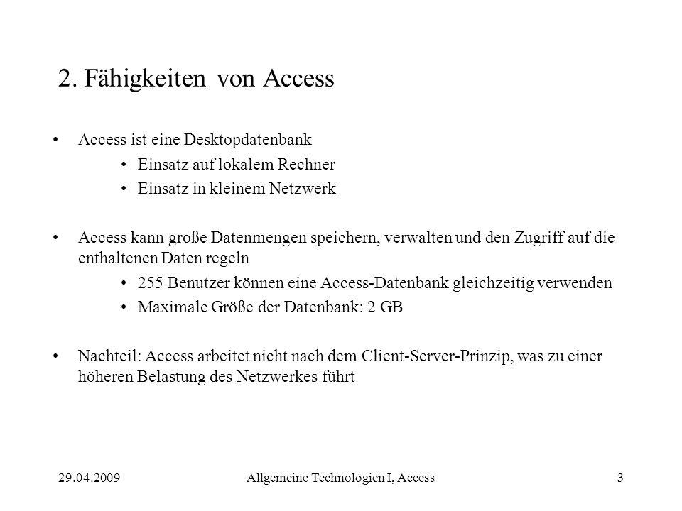 29.04.2009Allgemeine Technologien I, Access3 2. Fähigkeiten von Access Access ist eine Desktopdatenbank Einsatz auf lokalem Rechner Einsatz in kleinem