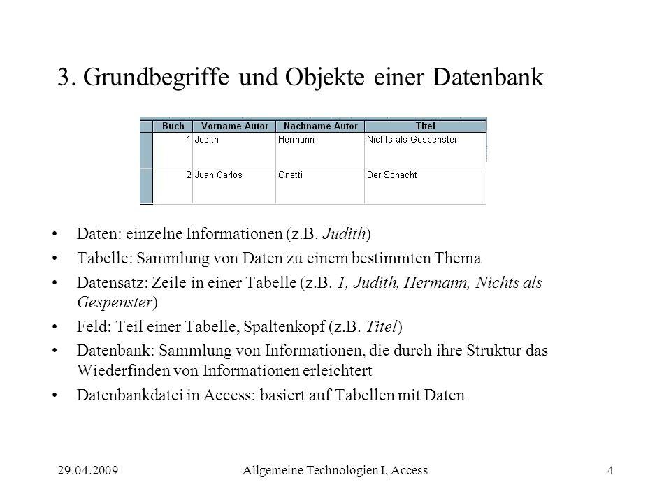 29.04.2009Allgemeine Technologien I, Access4 3. Grundbegriffe und Objekte einer Datenbank Daten: einzelne Informationen (z.B. Judith) Tabelle: Sammlun