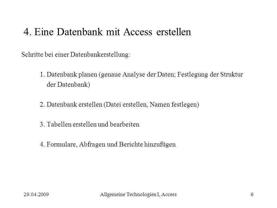 29.04.2009Allgemeine Technologien I, Access6 4. Eine Datenbank mit Access erstellen Schritte bei einer Datenbankerstellung: 1. Datenbank planen (genau