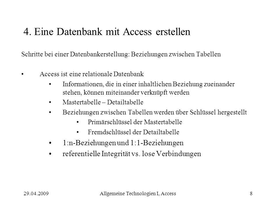 29.04.2009Allgemeine Technologien I, Access8 4. Eine Datenbank mit Access erstellen Schritte bei einer Datenbankerstellung: Beziehungen zwischen Tabel