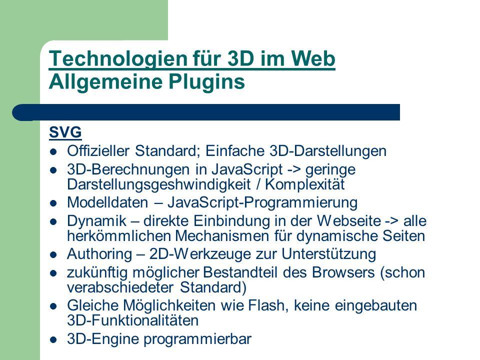 Technologien für 3D im Web Allgemeine Plugins SVG Offizieller Standard; Einfache 3D-Darstellungen 3D-Berechnungen in JavaScript -> geringe Darstellungsgeshwindigkeit / Komplexität Modelldaten – JavaScript-Programmierung Dynamik – direkte Einbindung in der Webseite -> alle herkömmlichen Mechanismen für dynamische Seiten Authoring – 2D-Werkzeuge zur Unterstützung zukünftig möglicher Bestandteil des Browsers (schon verabschiedeter Standard) Gleiche Möglichkeiten wie Flash, keine eingebauten 3D-Funktionalitäten 3D-Engine programmierbar