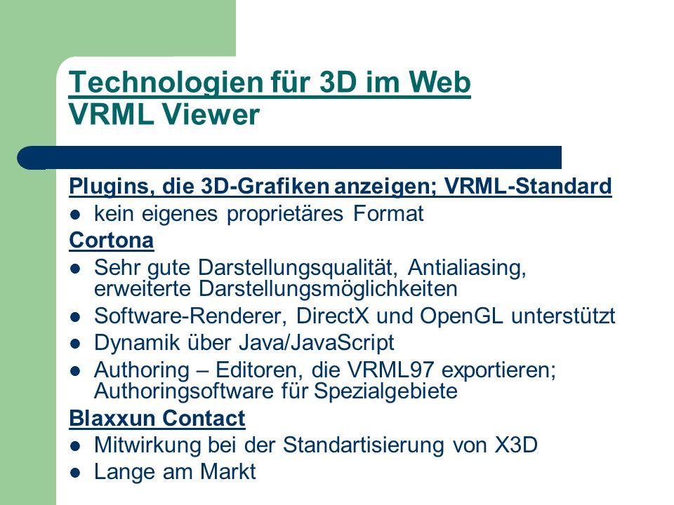 Technologien für 3D im Web VRML Viewer Plugins, die 3D-Grafiken anzeigen; VRML-Standard kein eigenes proprietäres Format Cortona Sehr gute Darstellungsqualität, Antialiasing, erweiterte Darstellungsmöglichkeiten Software-Renderer, DirectX und OpenGL unterstützt Dynamik über Java/JavaScript Authoring – Editoren, die VRML97 exportieren; Authoringsoftware für Spezialgebiete Blaxxun Contact Mitwirkung bei der Standartisierung von X3D Lange am Markt