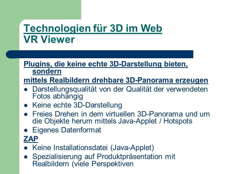 Technologien für 3D im Web VR Viewer Plugins, die keine echte 3D-Darstellung bieten, sondern mittels Realbildern drehbare 3D-Panorama erzeugen Darstellungsqualität von der Qualität der verwendeten Fotos abhängig Keine echte 3D-Darstellung Freies Drehen in dem virtuellen 3D-Panorama und um die Objekte herum mittels Java-Applet / Hotspots Eigenes Datenformat ZAP Keine Installationsdatei (Java-Applet) Spezialisierung auf Produktpräsentation mit Realbildern (viele Perspektiven