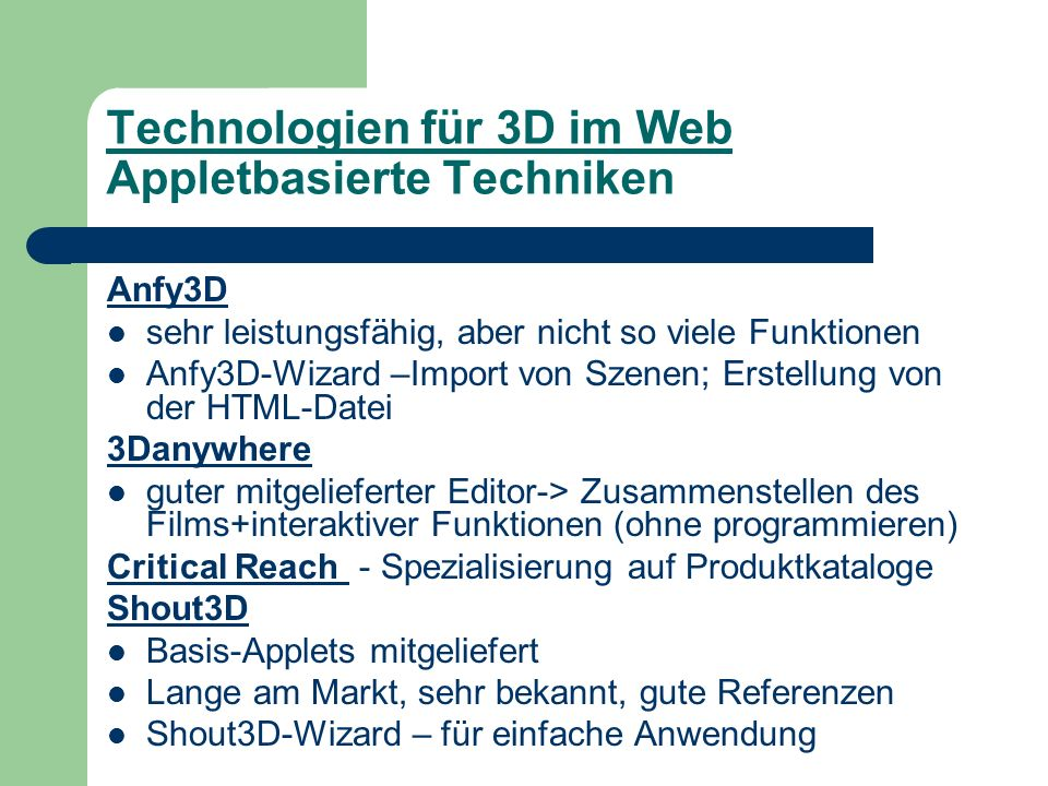 Technologien für 3D im Web Appletbasierte Techniken Anfy3D sehr leistungsfähig, aber nicht so viele Funktionen Anfy3D-Wizard –Import von Szenen; Erstellung von der HTML-Datei 3Danywhere guter mitgelieferter Editor-> Zusammenstellen des Films+interaktiver Funktionen (ohne programmieren) Critical Reach - Spezialisierung auf Produktkataloge Shout3D Basis-Applets mitgeliefert Lange am Markt, sehr bekannt, gute Referenzen Shout3D-Wizard – für einfache Anwendung
