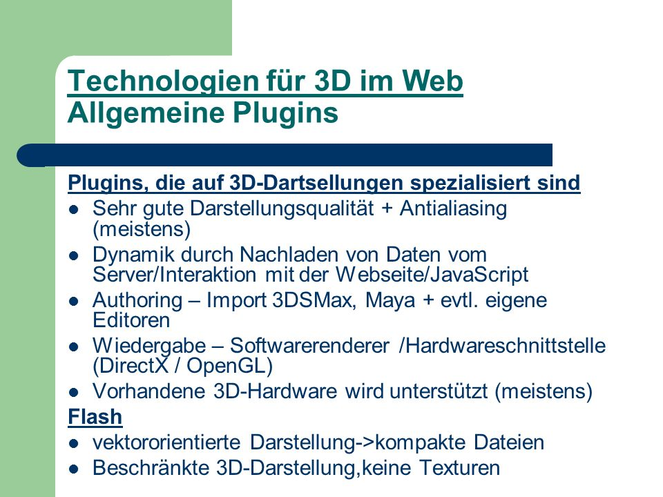 Technologien für 3D im Web Allgemeine Plugins Plugins, die auf 3D-Dartsellungen spezialisiert sind Sehr gute Darstellungsqualität + Antialiasing (meistens) Dynamik durch Nachladen von Daten vom Server/Interaktion mit der Webseite/JavaScript Authoring – Import 3DSMax, Maya + evtl.