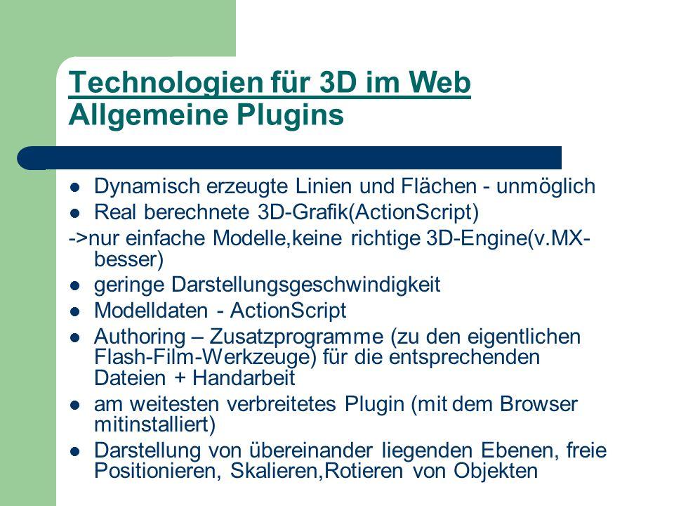 Technologien für 3D im Web Allgemeine Plugins Dynamisch erzeugte Linien und Flächen - unmöglich Real berechnete 3D-Grafik(ActionScript) ->nur einfache Modelle,keine richtige 3D-Engine(v.MX- besser) geringe Darstellungsgeschwindigkeit Modelldaten - ActionScript Authoring – Zusatzprogramme (zu den eigentlichen Flash-Film-Werkzeuge) für die entsprechenden Dateien + Handarbeit am weitesten verbreitetes Plugin (mit dem Browser mitinstalliert) Darstellung von übereinander liegenden Ebenen, freie Positionieren, Skalieren,Rotieren von Objekten