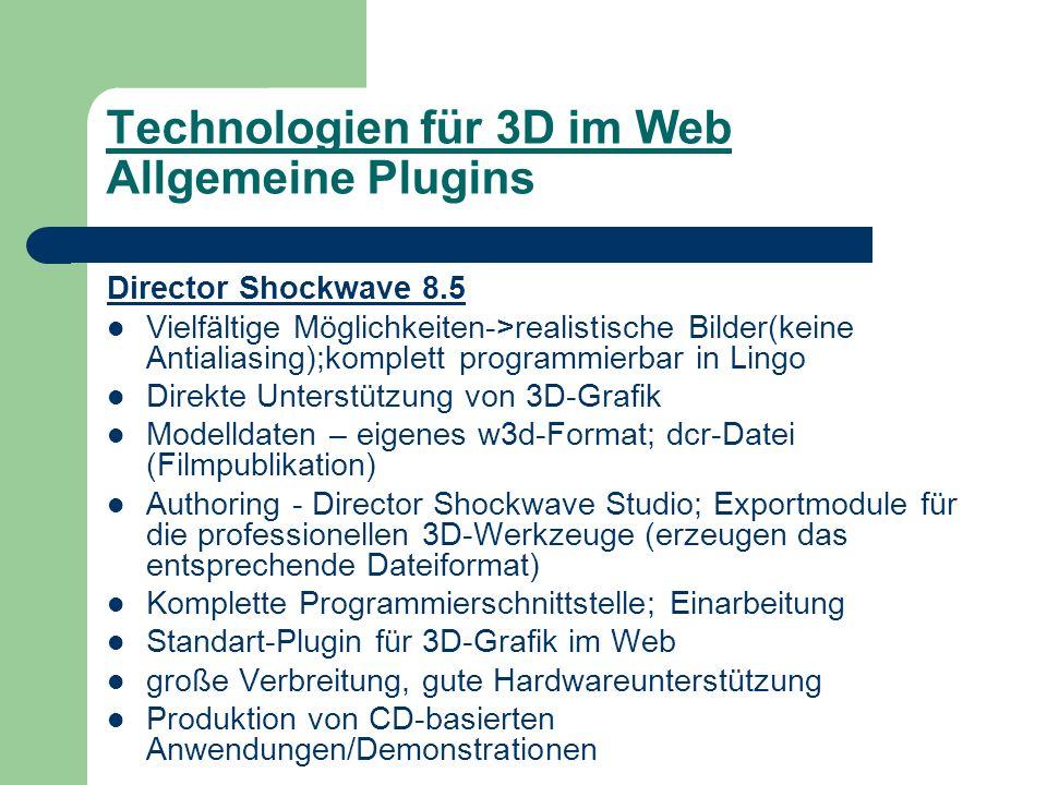 Technologien für 3D im Web Allgemeine Plugins Director Shockwave 8.5 Vielfältige Möglichkeiten->realistische Bilder(keine Antialiasing);komplett programmierbar in Lingo Direkte Unterstützung von 3D-Grafik Modelldaten – eigenes w3d-Format; dcr-Datei (Filmpublikation) Authoring - Director Shockwave Studio; Exportmodule für die professionellen 3D-Werkzeuge (erzeugen das entsprechende Dateiformat) Komplette Programmierschnittstelle; Einarbeitung Standart-Plugin für 3D-Grafik im Web große Verbreitung, gute Hardwareunterstützung Produktion von CD-basierten Anwendungen/Demonstrationen